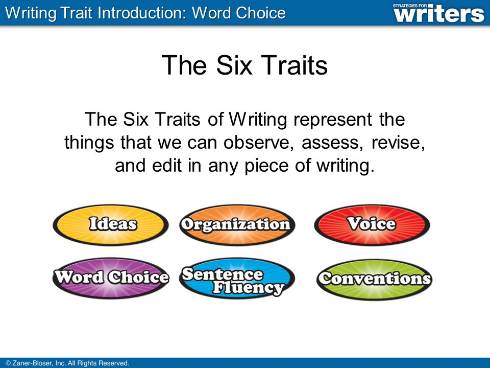 The Six Traits The Six Traits of Writing represent the things that we can observe, assess, revise, and edit in any piece of writing.