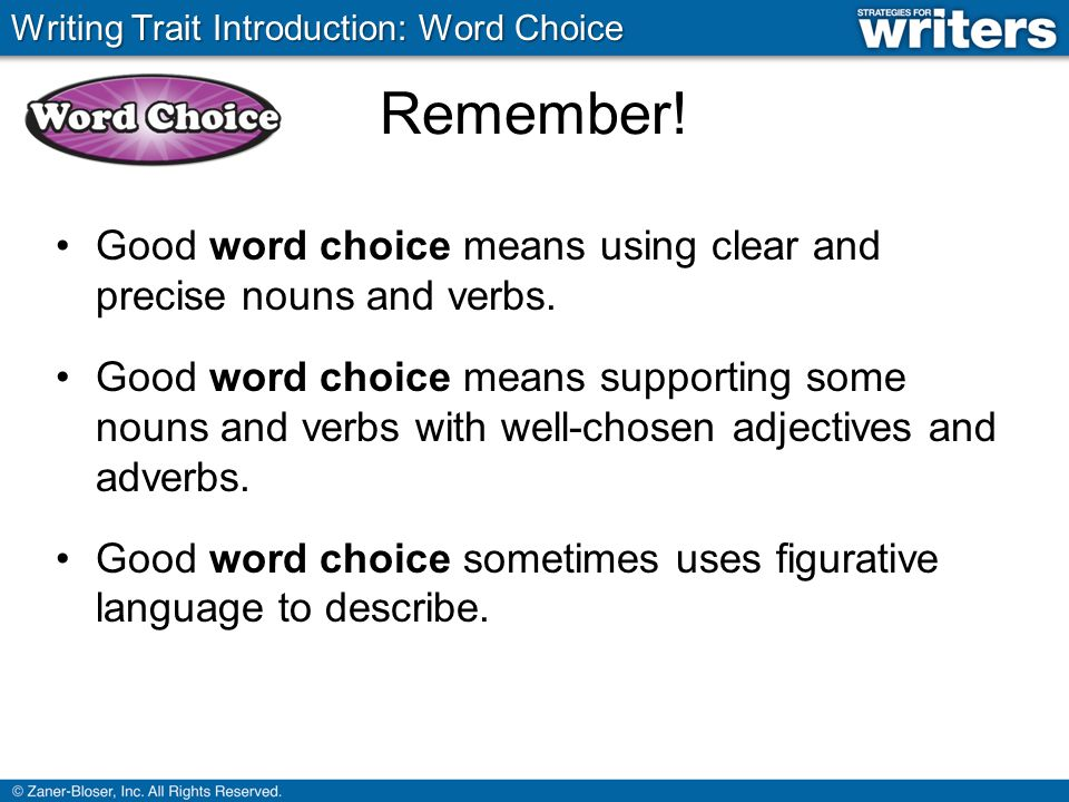 Remember. Good word choice means using clear and precise nouns and verbs.