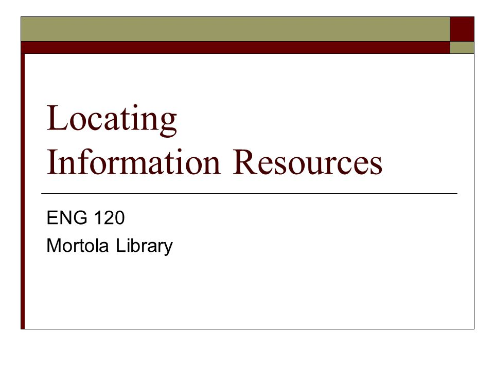 Locating Information Resources ENG 120 Mortola Library