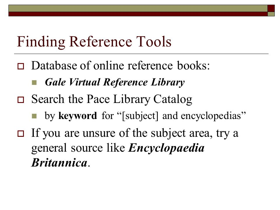 Finding Reference Tools  Database of online reference books: Gale Virtual Reference Library  Search the Pace Library Catalog by keyword for [subject] and encyclopedias  If you are unsure of the subject area, try a general source like Encyclopaedia Britannica.