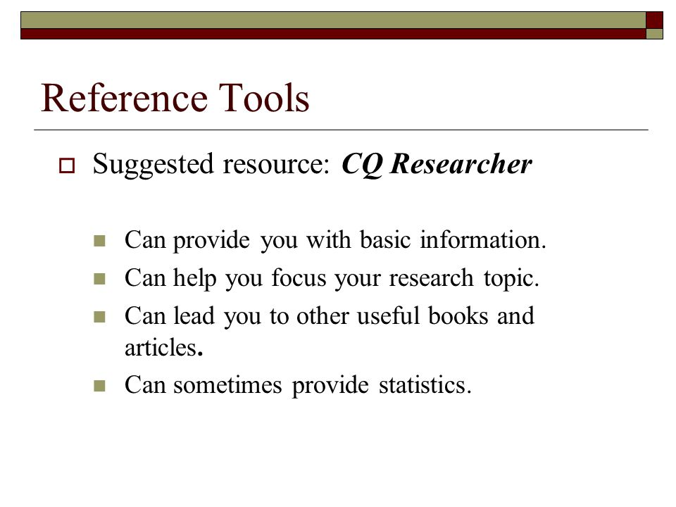 Reference Tools  Suggested resource: CQ Researcher Can provide you with basic information.