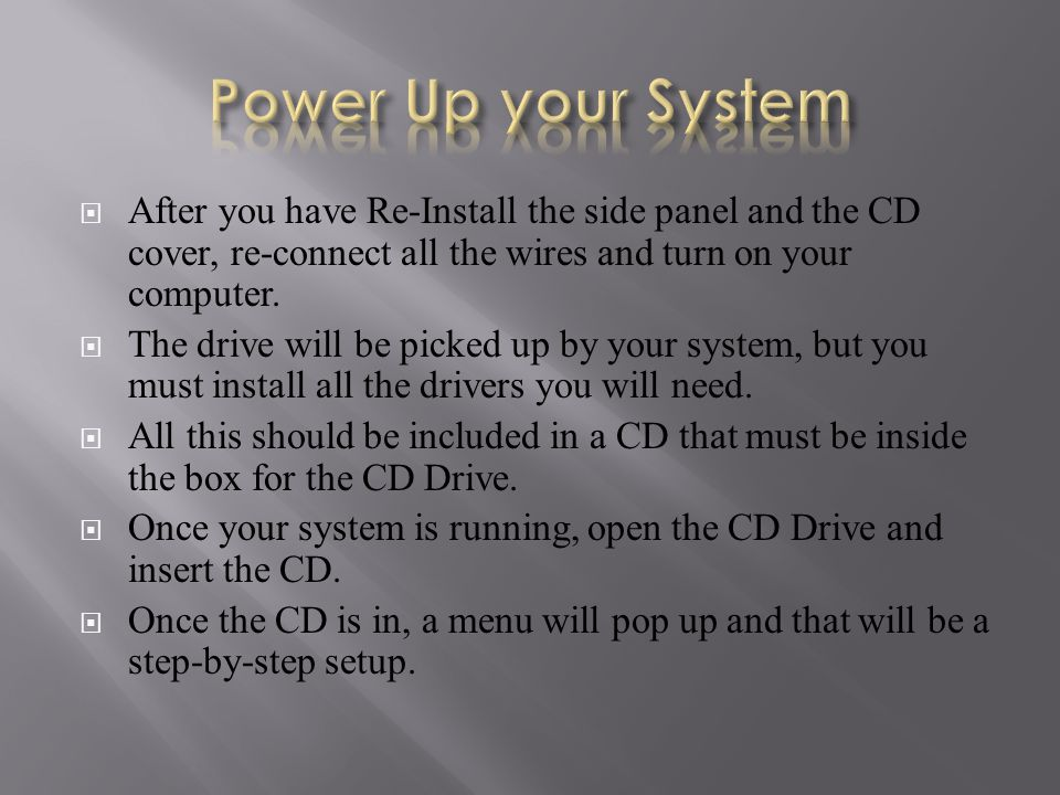  After you have Re-Install the side panel and the CD cover, re-connect all the wires and turn on your computer.