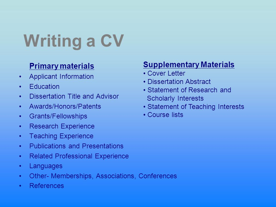 Writing a CV Primary materials Applicant Information Education Dissertation Title and Advisor Awards/Honors/Patents Grants/Fellowships Research Experience Teaching Experience Publications and Presentations Related Professional Experience Languages Other- Memberships, Associations, Conferences References Supplementary Materials Cover Letter Dissertation Abstract Statement of Research and Scholarly Interests Statement of Teaching Interests Course lists