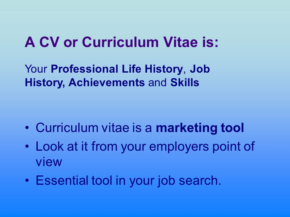 A CV or Curriculum Vitae is: Curriculum vitae is a marketing tool Look at it from your employers point of view Essential tool in your job search.