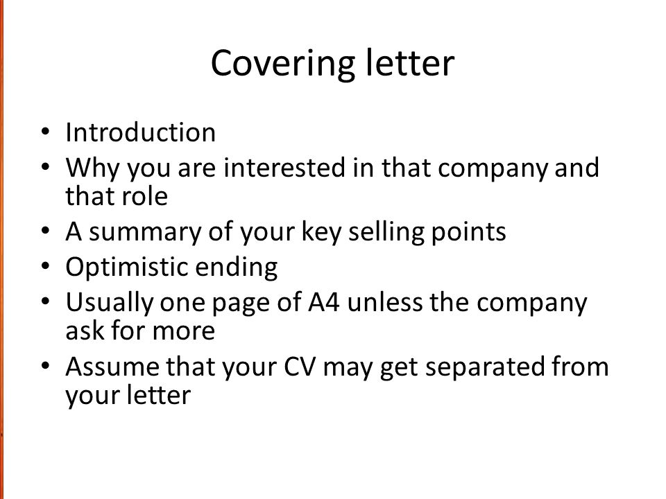 Covering letter Introduction Why you are interested in that company and that role A summary of your key selling points Optimistic ending Usually one page of A4 unless the company ask for more Assume that your CV may get separated from your letter
