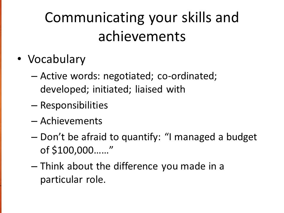 Communicating your skills and achievements Vocabulary – Active words: negotiated; co-ordinated; developed; initiated; liaised with – Responsibilities – Achievements – Don't be afraid to quantify: I managed a budget of $100,000…… – Think about the difference you made in a particular role.