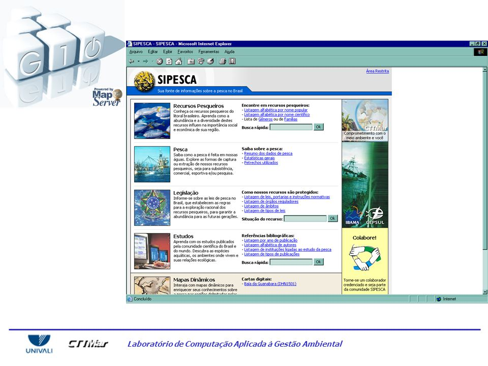 Laboratório de Computação Aplicada à Gestão Ambiental SIPESCA –Fisheries Management Information System –Data integration for fisheries industry statistics –Responsible for Mapserver/Oracle integration –Client: Brazilian Environmental Agency APPLIED COMPUTATION LAB (G10)