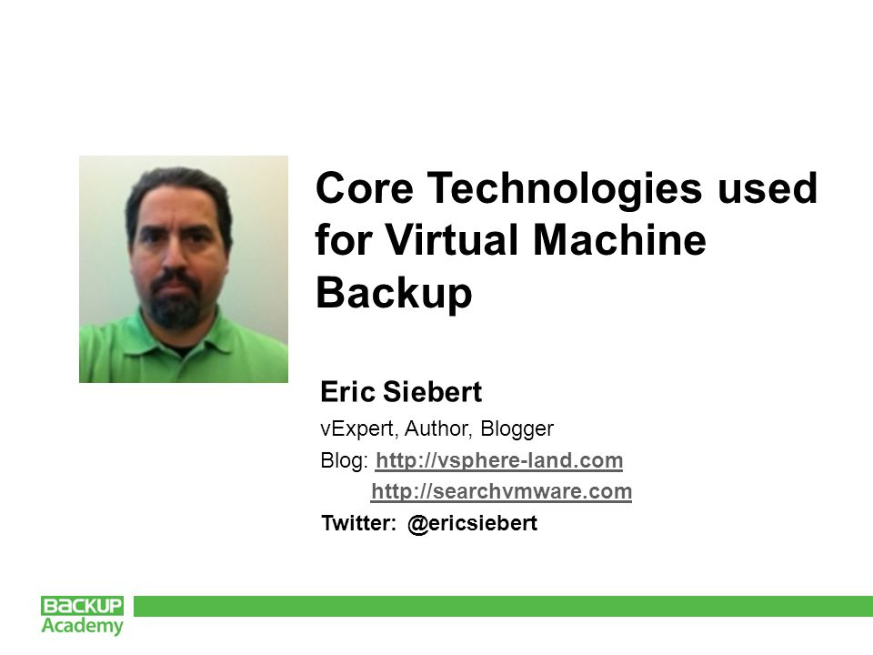 Eric Siebert vExpert, Author, Blogger Blog:     Core Technologies used for Virtual Machine Backup