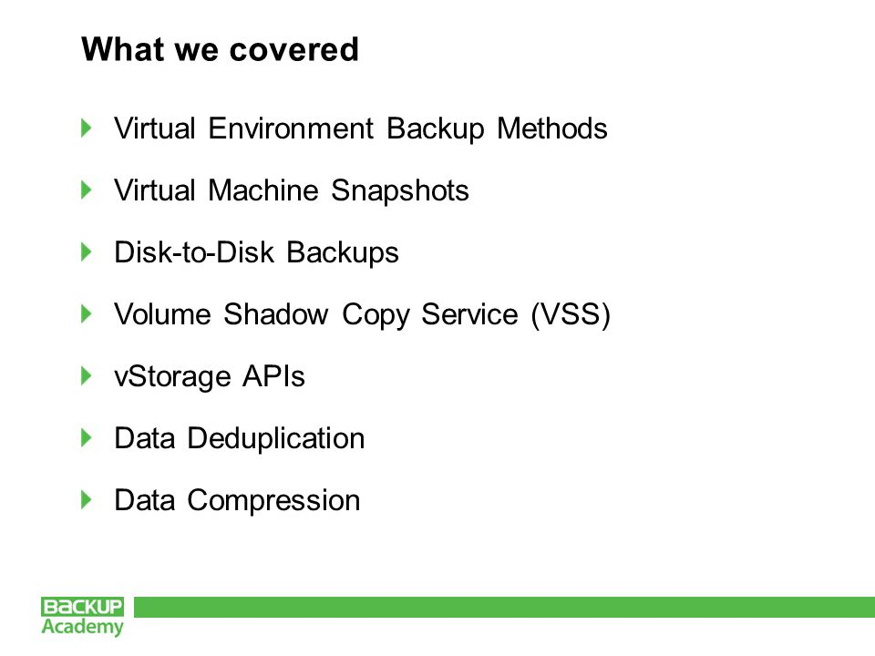 What we covered Virtual Environment Backup Methods Virtual Machine Snapshots Disk-to-Disk Backups Volume Shadow Copy Service (VSS) vStorage APIs Data Deduplication Data Compression