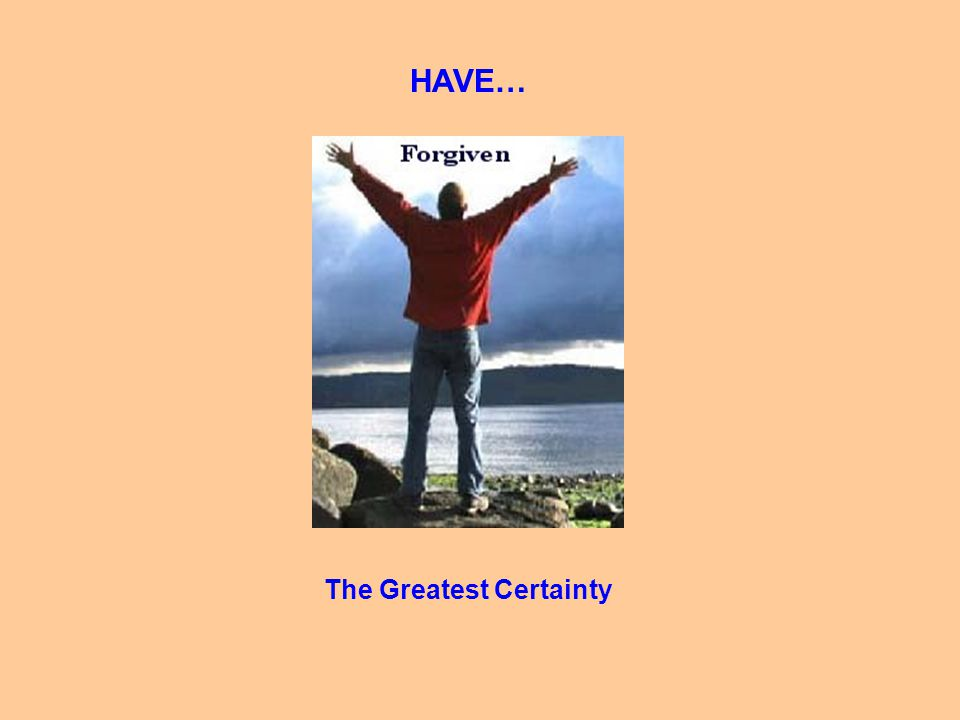 HAVE… The Greatest Certainty