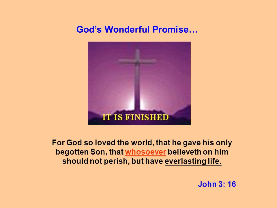 For God so loved the world, that he gave his only begotten Son, that whosoever believeth on him should not perish, but have everlasting life.