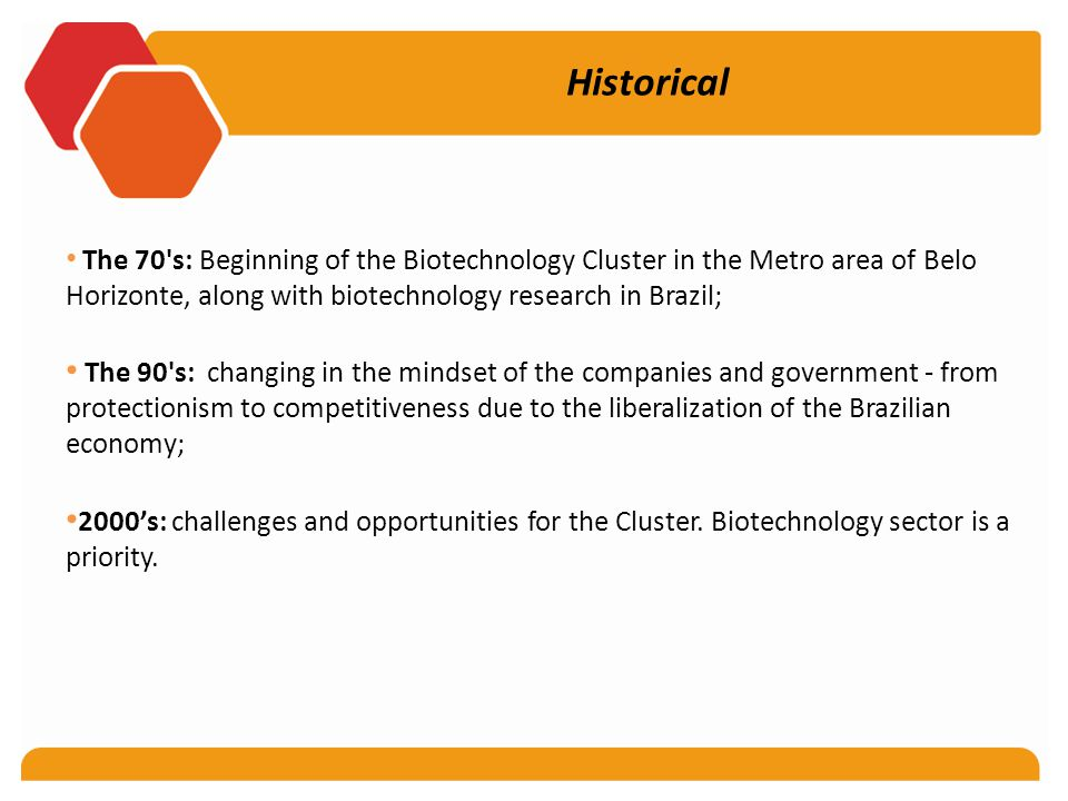 Historical The 70 s: Beginning of the Biotechnology Cluster in the Metro area of Belo Horizonte, along with biotechnology research in Brazil; The 90 s: changing in the mindset of the companies and government - from protectionism to competitiveness due to the liberalization of the Brazilian economy; 2000's: challenges and opportunities for the Cluster.