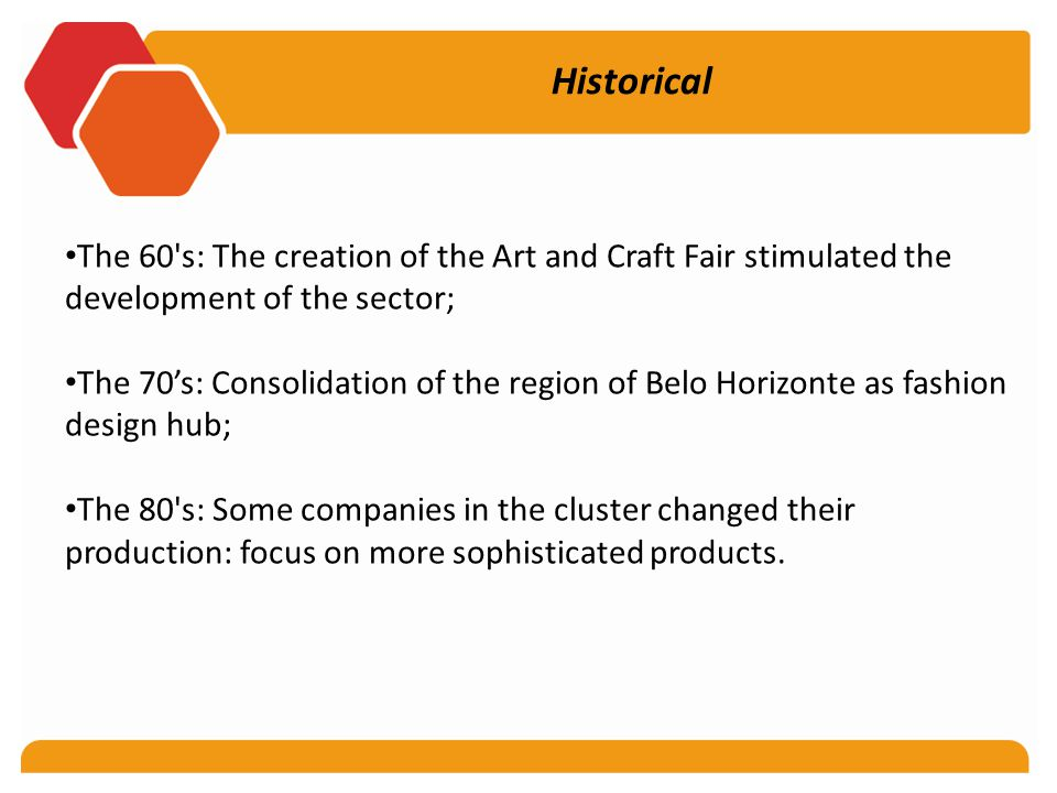 Historical The 60 s: The creation of the Art and Craft Fair stimulated the development of the sector; The 70's: Consolidation of the region of Belo Horizonte as fashion design hub; The 80 s: Some companies in the cluster changed their production: focus on more sophisticated products.