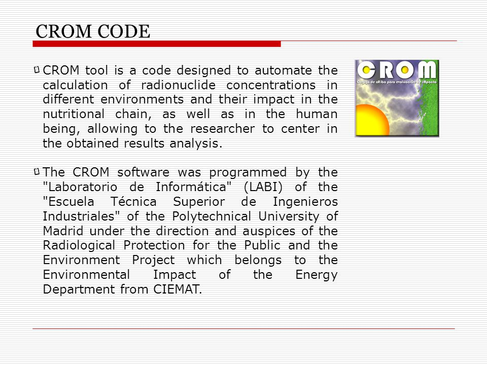 CROM CODE CROM tool is a code designed to automate the calculation of radionuclide concentrations in different environments and their impact in the nutritional chain, as well as in the human being, allowing to the researcher to center in the obtained results analysis.