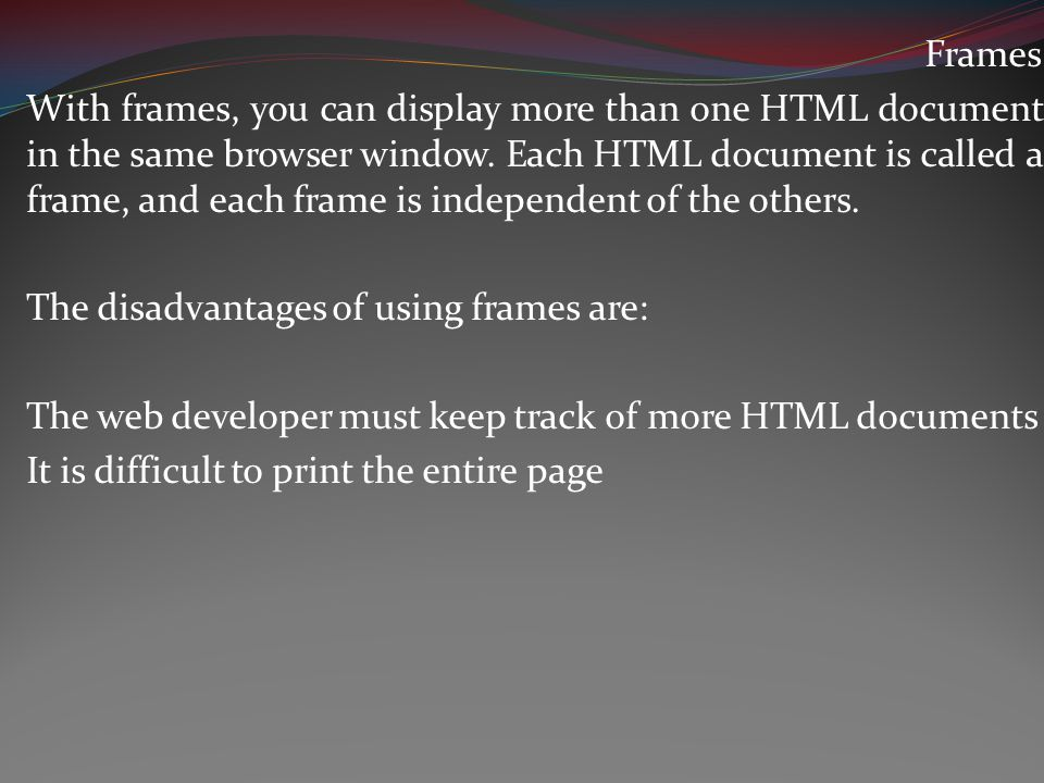 Frames With frames, you can display more than one HTML document in the same browser window.
