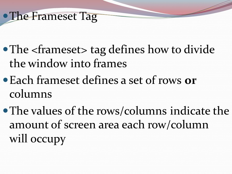 The Frameset Tag The tag defines how to divide the window into frames Each frameset defines a set of rows or columns The values of the rows/columns indicate the amount of screen area each row/column will occupy