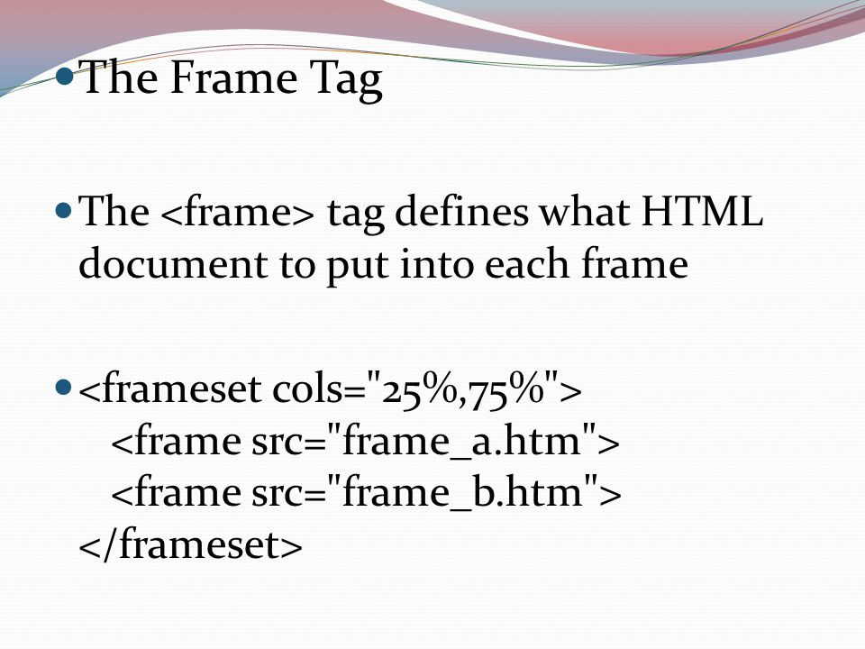 The Frame Tag The tag defines what HTML document to put into each frame