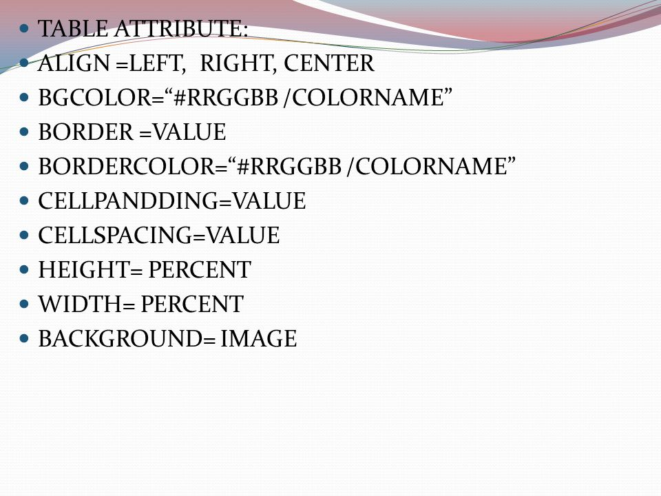 TABLE ATTRIBUTE: ALIGN =LEFT, RIGHT, CENTER BGCOLOR= #RRGGBB /COLORNAME BORDER =VALUE BORDERCOLOR= #RRGGBB /COLORNAME CELLPANDDING=VALUE CELLSPACING=VALUE HEIGHT= PERCENT WIDTH= PERCENT BACKGROUND= IMAGE