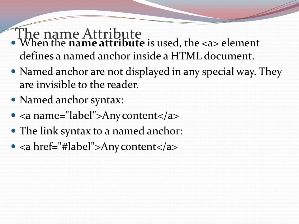 The name Attribute When the name attribute is used, the element defines a named anchor inside a HTML document.
