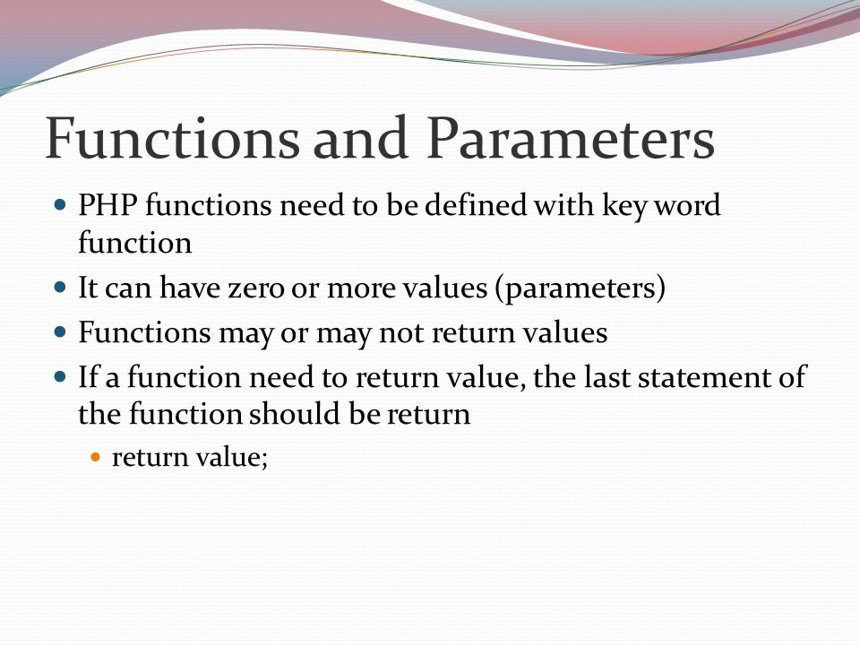 Functions and Parameters PHP functions need to be defined with key word function It can have zero or more values (parameters) Functions may or may not return values If a function need to return value, the last statement of the function should be return return value;
