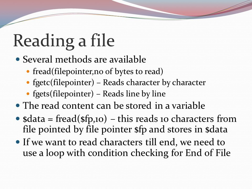 Reading a file Several methods are available fread(filepointer,no of bytes to read) fgetc(filepointer) – Reads character by character fgets(filepointer) – Reads line by line The read content can be stored in a variable $data = fread($fp,10) – this reads 10 characters from file pointed by file pointer $fp and stores in $data If we want to read characters till end, we need to use a loop with condition checking for End of File