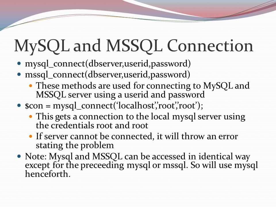 MySQL and MSSQL Connection mysql_connect(dbserver,userid,password) mssql_connect(dbserver,userid,password) These methods are used for connecting to MySQL and MSSQL server using a userid and password $con = mysql_connect('localhost','root','root'); This gets a connection to the local mysql server using the credentials root and root If server cannot be connected, it will throw an error stating the problem Note: Mysql and MSSQL can be accessed in identical way except for the preceeding mysql or mssql.