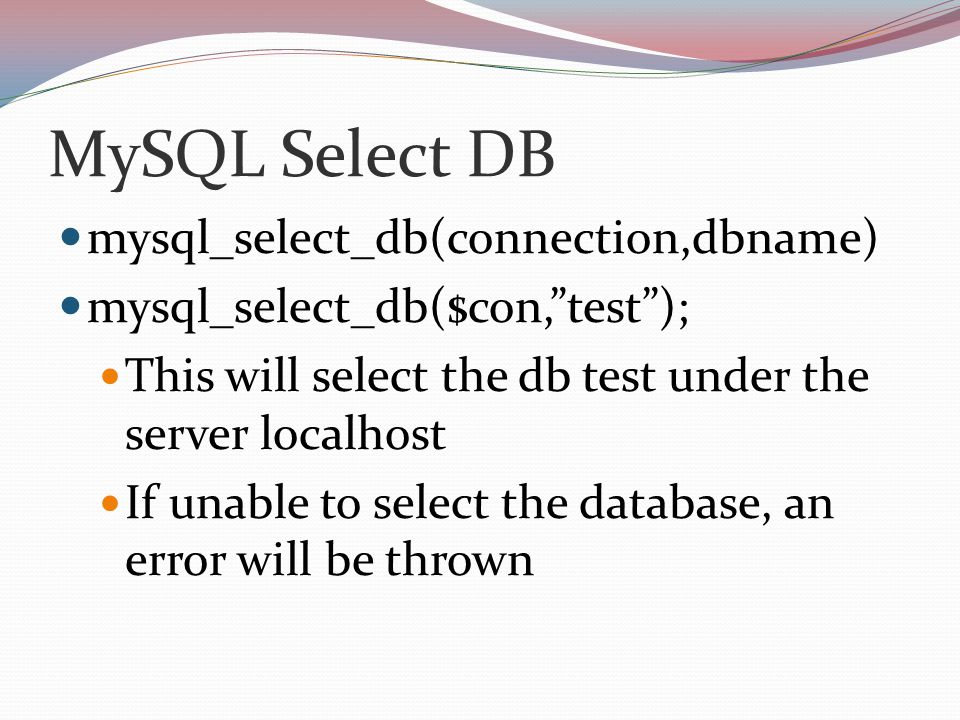MySQL Select DB mysql_select_db(connection,dbname) mysql_select_db($con, test ); This will select the db test under the server localhost If unable to select the database, an error will be thrown