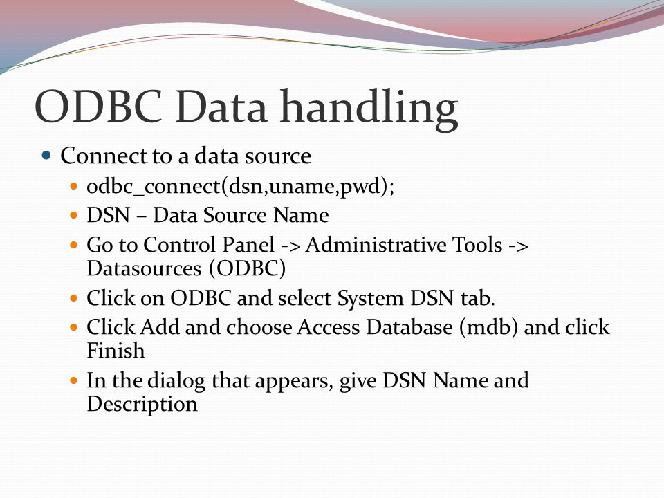 ODBC Data handling Connect to a data source odbc_connect(dsn,uname,pwd); DSN – Data Source Name Go to Control Panel -> Administrative Tools -> Datasources (ODBC) Click on ODBC and select System DSN tab.