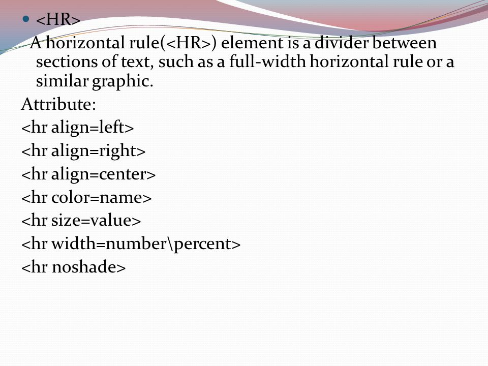 A horizontal rule( ) element is a divider between sections of text, such as a full-width horizontal rule or a similar graphic.