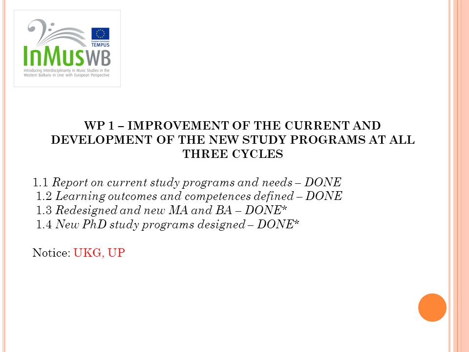 WP 1 – IMPROVEMENT OF THE CURRENT AND DEVELOPMENT OF THE NEW STUDY PROGRAMS AT ALL THREE CYCLES 1.1 Report on current study programs and needs – DONE 1.2 Learning outcomes and competences defined – DONE 1.3 Redesigned and new MA and BA – DONE* 1.4 New PhD study programs designed – DONE* Notice: UKG, UP