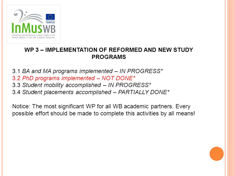 WP 3 – IMPLEMENTATION OF REFORMED AND NEW STUDY PROGRAMS 3.1 BA and MA programs implemented – IN PROGRESS* 3.2 PhD programs implemented – NOT DONE* 3.3 Student mobility accomplished – IN PROGRESS* 3.4 Student placements accomplished – PARTIALLY DONE* Notice: The most significant WP for all WB academic partners.