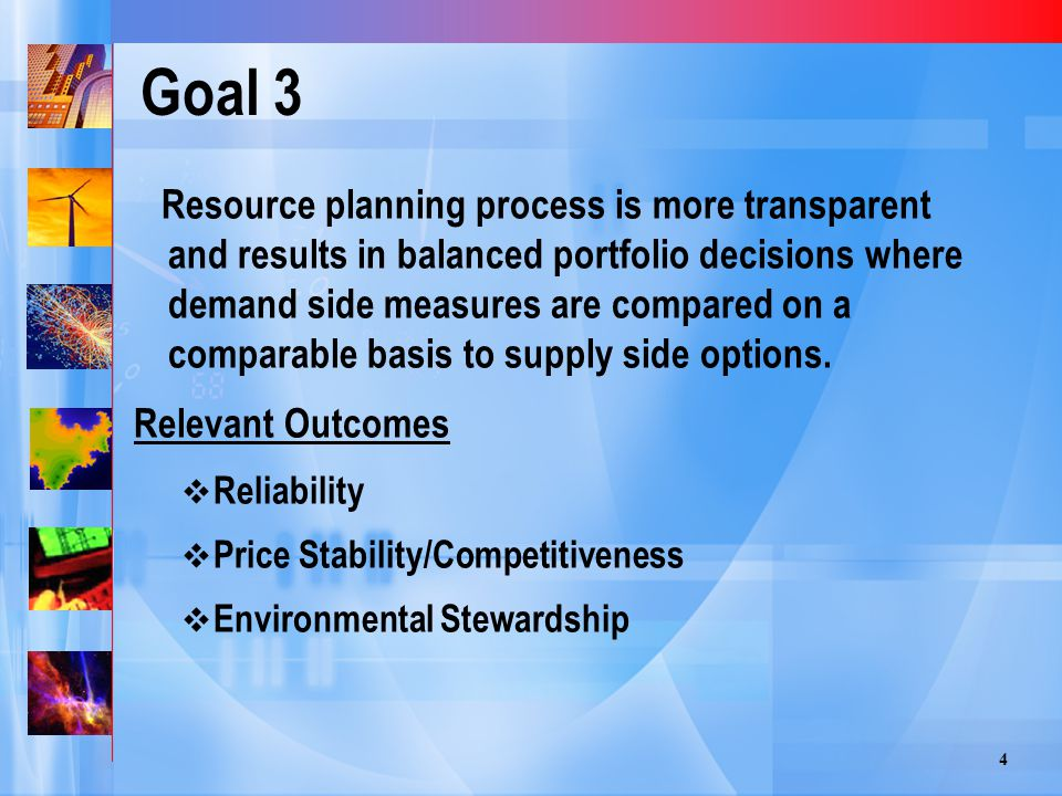 4 Goal 3 Resource planning process is more transparent and results in balanced portfolio decisions where demand side measures are compared on a comparable basis to supply side options.