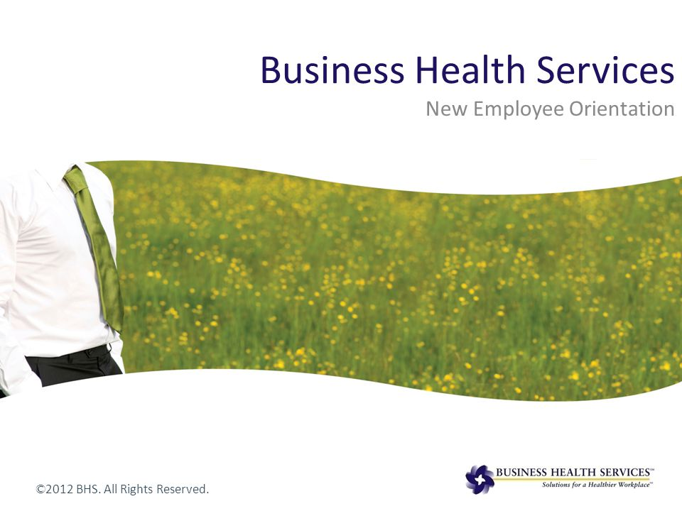 Business Health Services New Employee Orientation © 2012 BHS. All Rights Reserved.