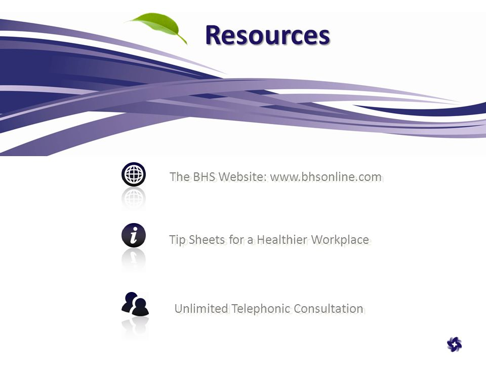Resources The BHS Website:   Tip Sheets for a Healthier Workplace Unlimited Telephonic Consultation