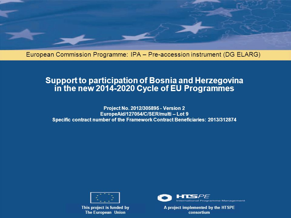 A project implemented by the HTSPE consortium This project is funded by the European Union This project is funded by The European Union A project implemented by the HTSPE consortium European Commission Programme: IPA – Pre-accession instrument (DG ELARG) Support to participation of Bosnia and Herzegovina in the new Cycle of EU Programmes Project No.
