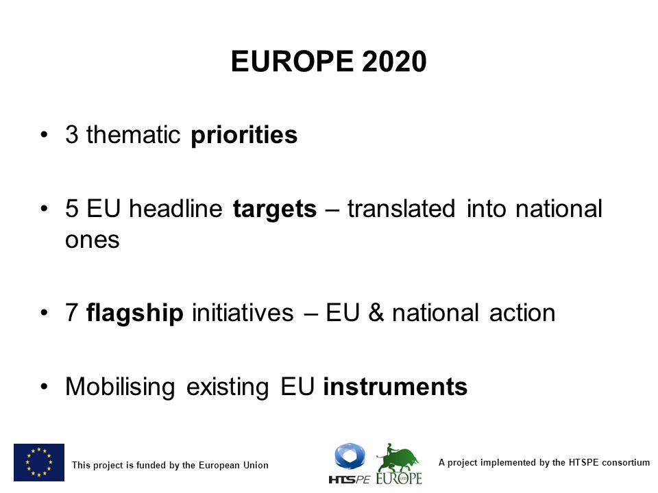 A project implemented by the HTSPE consortium This project is funded by the European Union EUROPE thematic priorities 5 EU headline targets – translated into national ones 7 flagship initiatives – EU & national action Mobilising existing EU instruments