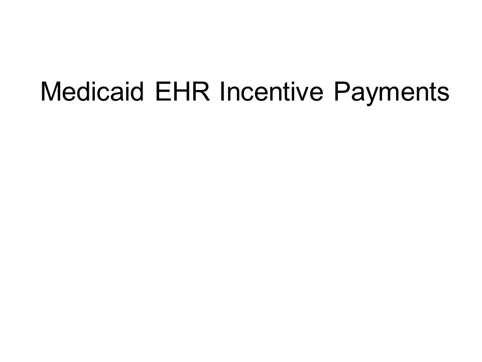 Medicaid EHR Incentive Payments  EHR Incentive Payments are