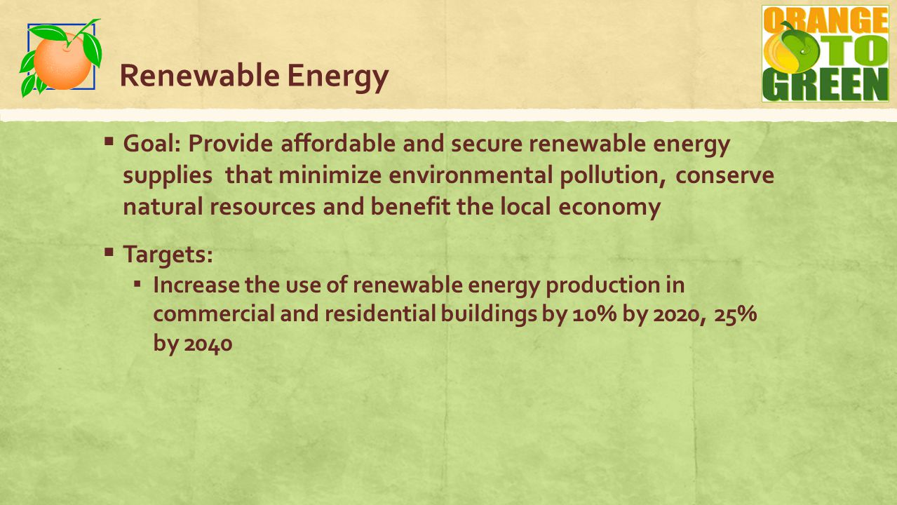 Renewable Energy  Goal: Provide affordable and secure renewable energy supplies that minimize environmental pollution, conserve natural resources and benefit the local economy  Targets: ▪ Increase the use of renewable energy production in commercial and residential buildings by 10% by 2020, 25% by 2040