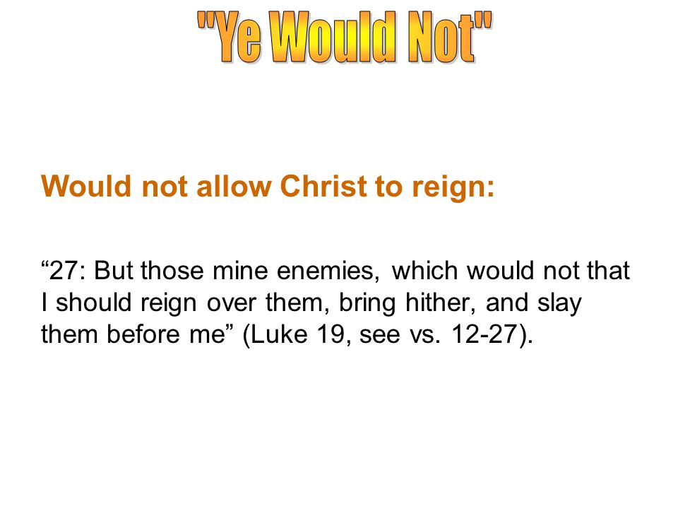 Would not allow Christ to reign: 27: But those mine enemies, which would not that I should reign over them, bring hither, and slay them before me (Luke 19, see vs.