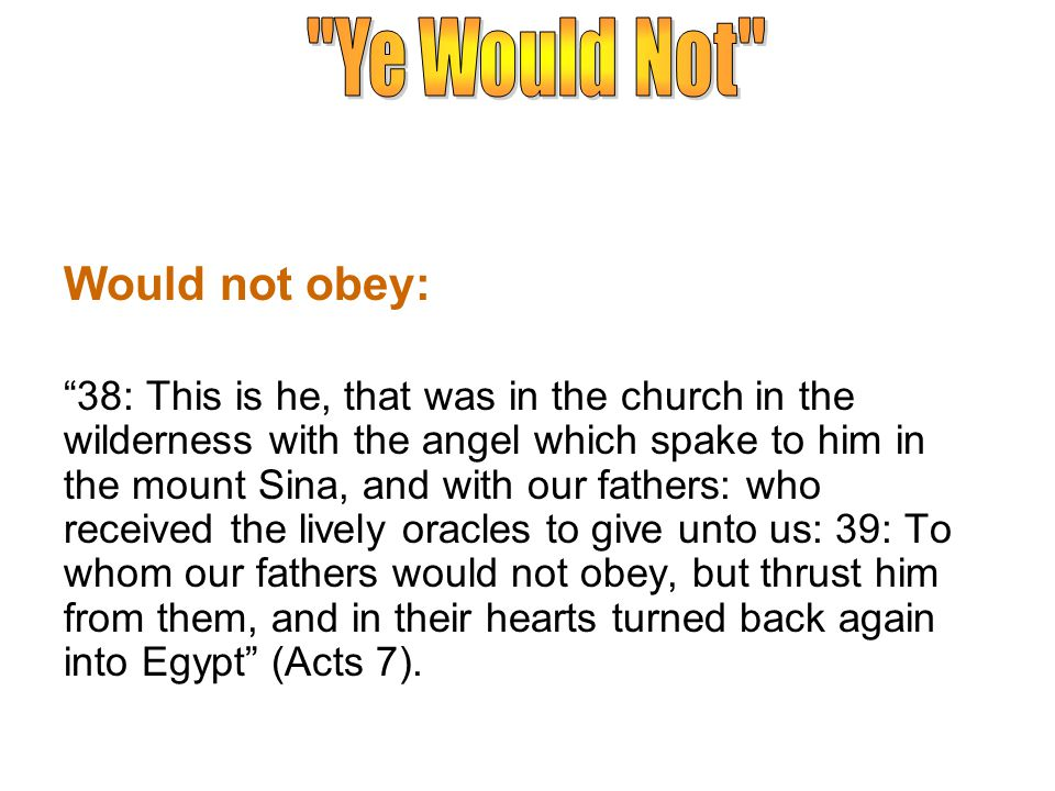 Would not obey: 38: This is he, that was in the church in the wilderness with the angel which spake to him in the mount Sina, and with our fathers: who received the lively oracles to give unto us: 39: To whom our fathers would not obey, but thrust him from them, and in their hearts turned back again into Egypt (Acts 7).