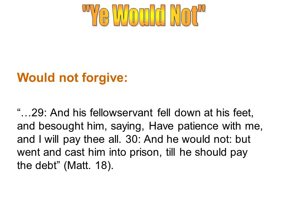 Would not forgive: …29: And his fellowservant fell down at his feet, and besought him, saying, Have patience with me, and I will pay thee all.