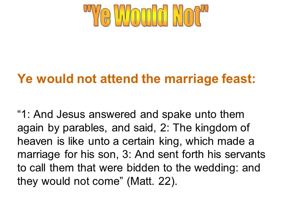 Ye would not attend the marriage feast: 1: And Jesus answered and spake unto them again by parables, and said, 2: The kingdom of heaven is like unto a certain king, which made a marriage for his son, 3: And sent forth his servants to call them that were bidden to the wedding: and they would not come (Matt.