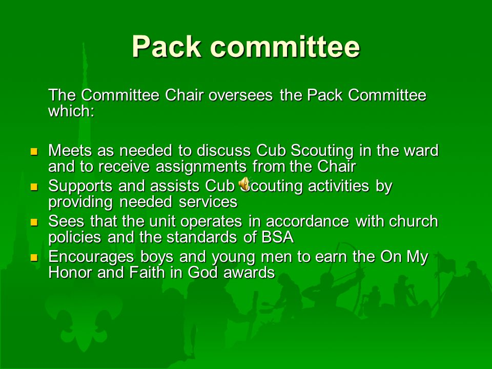 Pack committee The Committee Chair oversees the Pack Committee which: Meets as needed to discuss Cub Scouting in the ward and to receive assignments from the Chair Meets as needed to discuss Cub Scouting in the ward and to receive assignments from the Chair Supports and assists Cub Scouting activities by providing needed services Supports and assists Cub Scouting activities by providing needed services Sees that the unit operates in accordance with church policies and the standards of BSA Sees that the unit operates in accordance with church policies and the standards of BSA Encourages boys and young men to earn the On My Honor and Faith in God awards Encourages boys and young men to earn the On My Honor and Faith in God awards