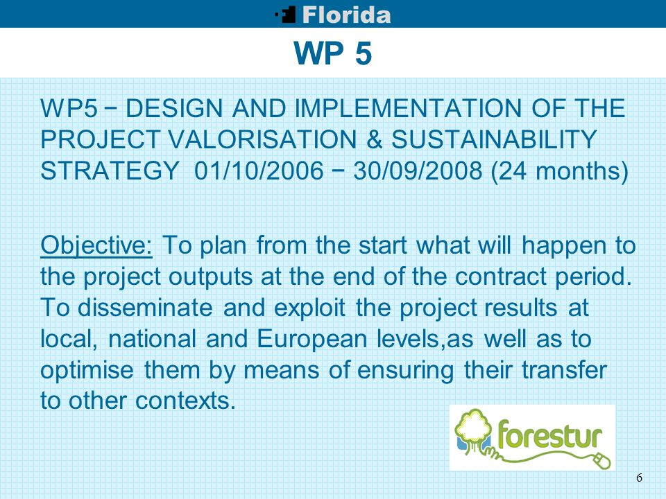 6 WP 5 WP5 − DESIGN AND IMPLEMENTATION OF THE PROJECT VALORISATION & SUSTAINABILITY STRATEGY 01/10/2006 − 30/09/2008 (24 months) Objective: To plan from the start what will happen to the project outputs at the end of the contract period.