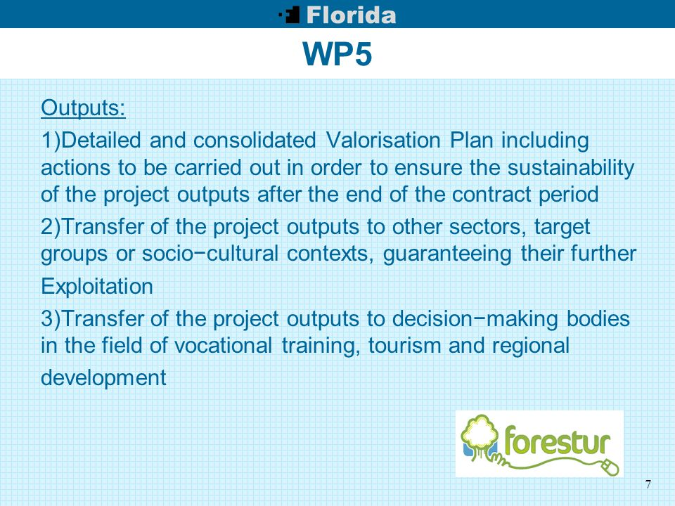 7 WP5 Outputs: 1)Detailed and consolidated Valorisation Plan including actions to be carried out in order to ensure the sustainability of the project outputs after the end of the contract period 2)Transfer of the project outputs to other sectors, target groups or socio−cultural contexts, guaranteeing their further Exploitation 3)Transfer of the project outputs to decision−making bodies in the field of vocational training, tourism and regional development