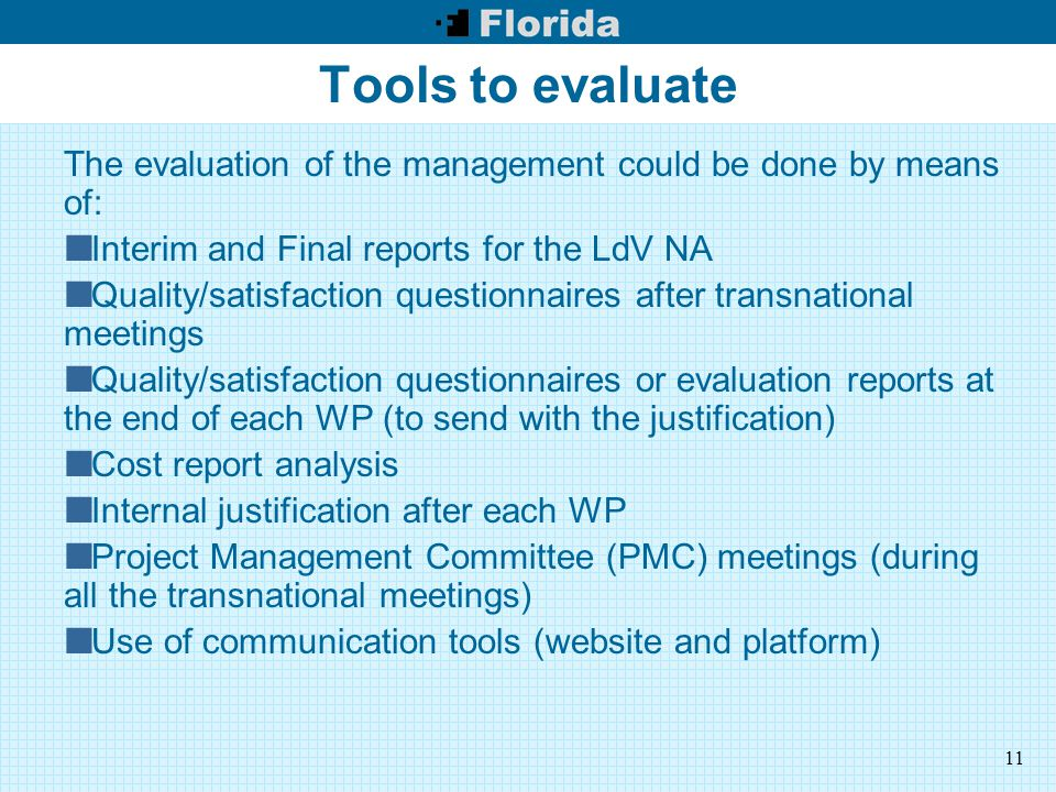 11 Tools to evaluate The evaluation of the management could be done by means of: Interim and Final reports for the LdV NA Quality/satisfaction questionnaires after transnational meetings Quality/satisfaction questionnaires or evaluation reports at the end of each WP (to send with the justification) Cost report analysis Internal justification after each WP Project Management Committee (PMC) meetings (during all the transnational meetings) Use of communication tools (website and platform)
