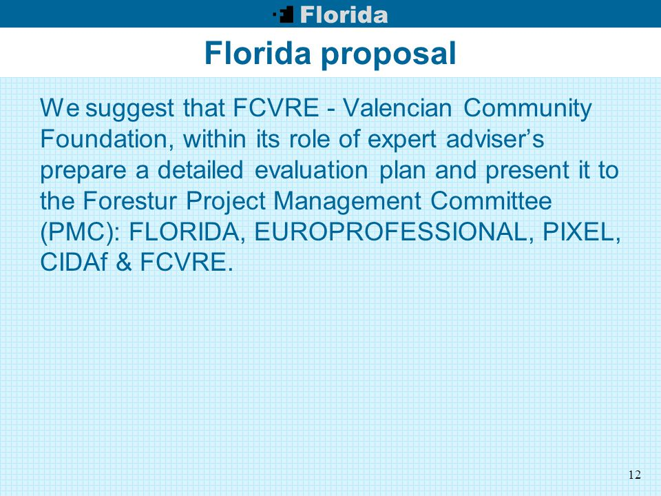 12 Florida proposal We suggest that FCVRE - Valencian Community Foundation, within its role of expert adviser's prepare a detailed evaluation plan and present it to the Forestur Project Management Committee (PMC): FLORIDA, EUROPROFESSIONAL, PIXEL, CIDAf & FCVRE.