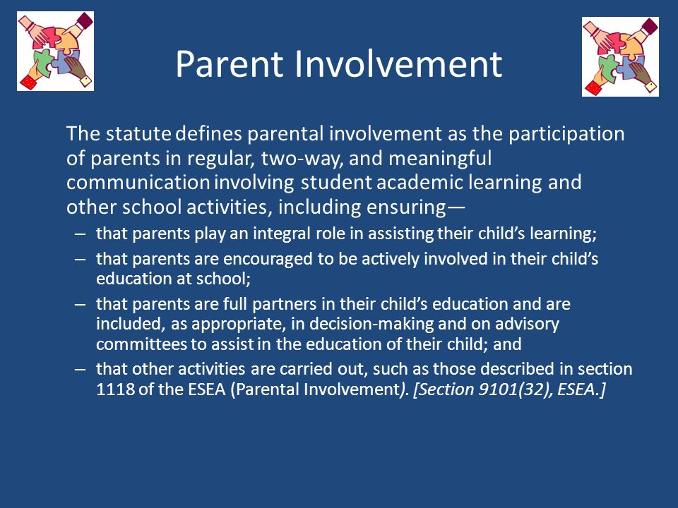 Parent Involvement The statute defines parental involvement as the participation of parents in regular, two-way, and meaningful communication involving student academic learning and other school activities, including ensuring— – that parents play an integral role in assisting their child's learning; – that parents are encouraged to be actively involved in their child's education at school; – that parents are full partners in their child's education and are included, as appropriate, in decision-making and on advisory committees to assist in the education of their child; and – that other activities are carried out, such as those described in section 1118 of the ESEA (Parental Involvement).