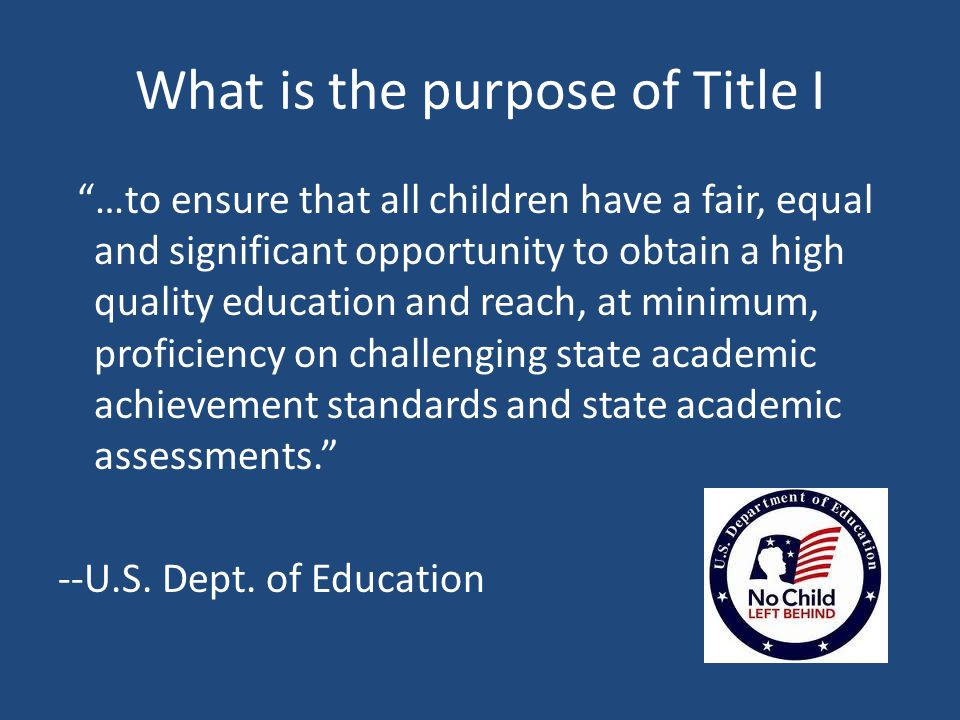 What is the purpose of Title I …to ensure that all children have a fair, equal and significant opportunity to obtain a high quality education and reach, at minimum, proficiency on challenging state academic achievement standards and state academic assessments. --U.S.