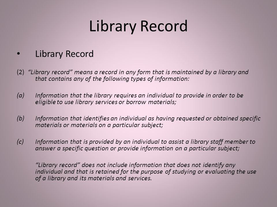 Library Record (2) Library record means a record in any form that is maintained by a library and that contains any of the following types of information: (a)Information that the library requires an individual to provide in order to be eligible to use library services or borrow materials; (b)Information that identifies an individual as having requested or obtained specific materials or materials on a particular subject; (c)Information that is provided by an individual to assist a library staff member to answer a specific question or provide information on a particular subject; Library record does not include information that does not identify any individual and that is retained for the purpose of studying or evaluating the use of a library and its materials and services.